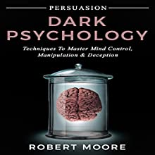 Persuasion: Dark Psychology - Techniques to Master Mind Control, Manipulation & Deception (Persuasion, Influence, Mind Control) Audiobook by Robert Moore Narrated by Todd Eflin