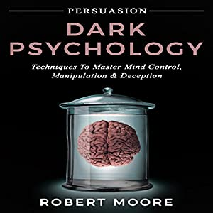 Persuasion: Dark Psychology - Techniques to Master Mind Control, Manipulation & Deception (Persuasion, Influence, Mind Control) Hörbuch von Robert Moore Gesprochen von: Todd Eflin