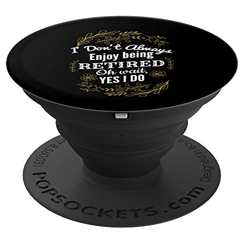 I Do Not Always Enjoy Being Retired Oh Wait Yes I Do Grip - PopSockets Grip and Stand for Phones and Tablets