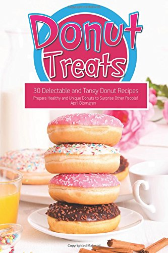 Donut Treats: 30 Delectable and Tangy Donut Recipes - Prepare Healthy and Unique Donuts to Surprise Other People! by April Blomgren