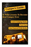 img - for Camper's Guide: 55 Wild Lessons To Become Best Camper Ever. Learn Camping Tricks Find Food And Even Heal Yourself With Herbs: (Medicinal Herbs, ... Outdoor Survival Guide, Natural Remedies) book / textbook / text book