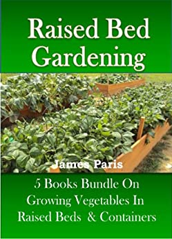 Raised Bed Gardening - 5 Books bundle on Growing Vegetables In Raised Beds & Containers (Updated) by [Paris, James]
