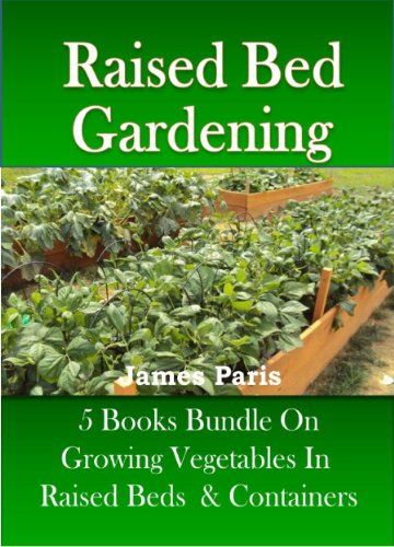Raised Bed Gardening – 5 Books bundle on Growing Vegetables In Raised Beds & Containers (Updated) by [Paris, James]
