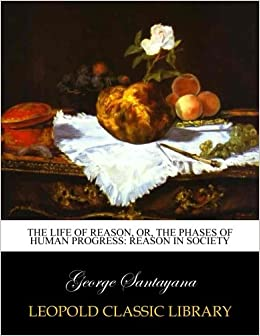 Book The life of reason, or, The phases of human progress: Reason in Society