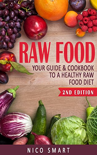 Raw Food: Your Guide & Cookbook to a Healthy Raw Food Diet by Nico Smart