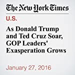 As Donald Trump and Ted Cruz Soar, GOP Leaders' Exasperation Grows | Jonathan Martin,Alexander Burns