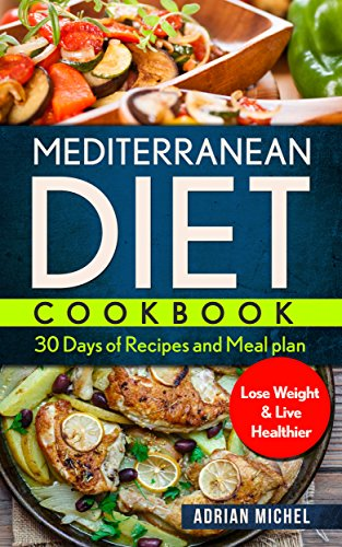 Mediterranean Diet Cookbook: 30 Days of Recipes and Meal Plan to Lose Weight and Live Healthier by Adrian Michel