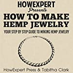 How to Make Hemp Jewelry: Your Step-by-Step Guide to Making Hemp Jewelry   Tabitha Clark,HowExpert Press