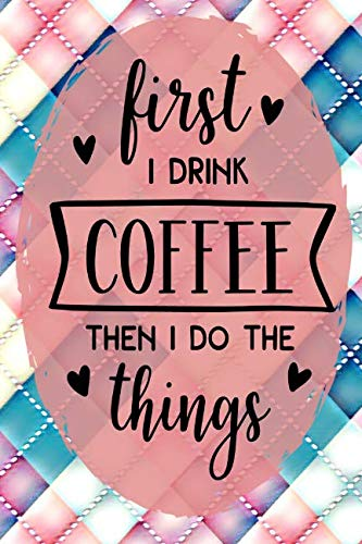 """First I Drink Coffee Then I Do The Things: Day Journal for Coffee Lovers 