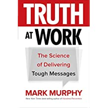 Truth at Work: The Science of Delivering Tough Messages (Business Books)