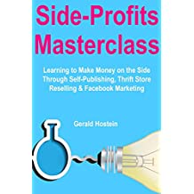 Side Profits Masterclass (Side-Hustle Business 2018): Learning to Make Money on the Side Through Self-Publishing, Thrift Store Reselling & Facebook Marketing