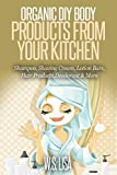 Organic DIY Body Products From Your Kitchen: Natural Homemade Organic Recipes for Shampoo, Shaving Cream, Lotion Bars, Hair Products, Toothpaste, Foot Soak, Deodorant & More Organic Beauty Products