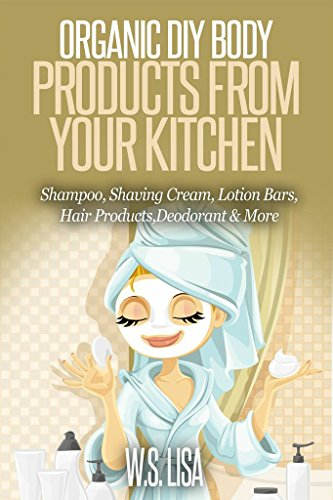 Natural Soap Recipe - Organic DIY Body Products From Your Kitchen: Natural Homemade Organic Recipes for Shampoo, Shaving Cream, Lotion Bars, Hair Products, Toothpaste, Foot Soak, Deodorant & More Organic Beauty Products