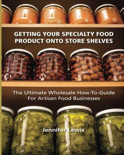 Artisan Food - Getting Your Specialty Food Product Onto Store Shelves: The Ultimate Wholesale How-To Guide For Artisan Food Companies
