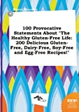 100 Provocative Statements about the Healthy Gluten-Free Life: 200 Delicious Gluten-Free, Dairy-Free, Soy-Free and Egg-Free Recipes!