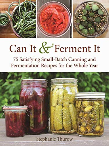 Canned Foods Recipes - Can It & Ferment It: More Than 75 Satisfying Small-Batch Canning and Fermentation Recipes for the Whole Year