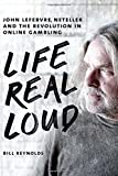 Life Real Loud: John Lefebvre, Neteller and the Revolution in Online Gambling by Reynolds, Bill (2014) Hardcover