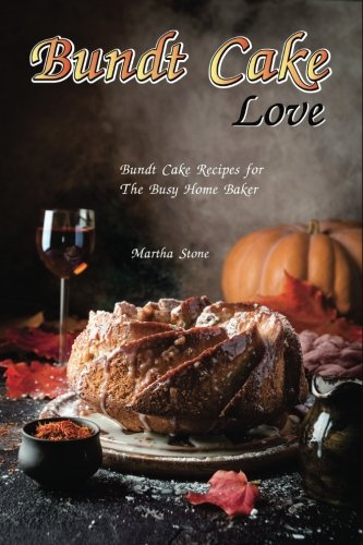 Bundt Cake Love: Bundt Cake Recipes for The Busy Home (Love Cake Recipe)