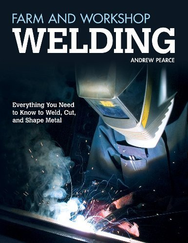 Farm and Workshop Welding: Everything You Need to Know to Weld, Cut, and Shape Metal by Pearce, Andrew(September 1, 2012) Paperback