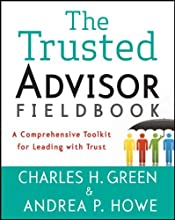 The Trusted Advisor Fieldbook: A Comprehensive Toolkit for Leading with Trust [Paperback] [2011] (Author) Charles H. Green, Andrea P. Howe