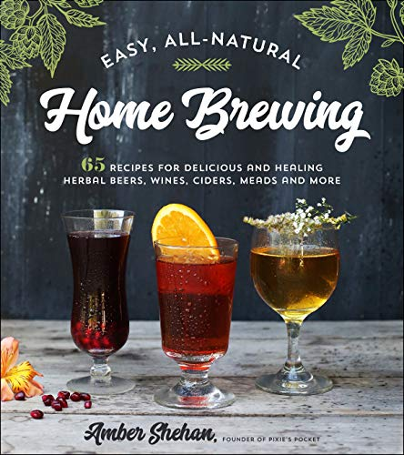 Easy, All-Natural Home Brewing: 65 Easy Homemade Wines, Beers, Meads and Ciders by Amber Shehan