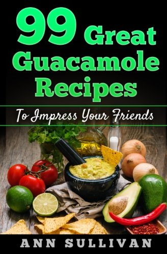 99 Great Guacamole Recipe  To Impress Your Friends