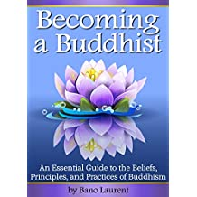 Becoming a Buddhist: Discover How to Become a Buddhist With This Essential Guide to the Beliefs, Principles, and Practices of Buddhism