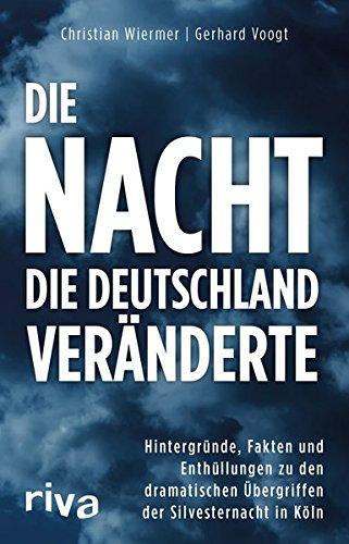 Die Nacht, die Deutschland veränderte: Hintergründe, Fakten und Enthüllungen zu den dramatischen Übergriffen der Silvesternacht in Köln