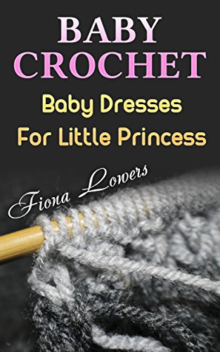 Baby Crochet: Baby Dresses For Little Princess: (Crochet Patterns, Crochet Projects)