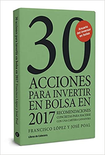 30 acciones para invertir en bolsa en 2017 : recomendaciones concretas para hacerse con una cartera ganadora: Francisco J. López Martínez, José Poal Marcet: ...