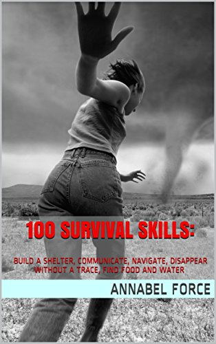 100 Survival Skills:  Build a Shelter, Communicate, Navigate, Disappear Without a Trace, Find Food and Water in Any Wilderness: (Prepper's Guid, Survival Guide, Bug out bag, Bushcraft) (Prepping) by [Force, Annabel]