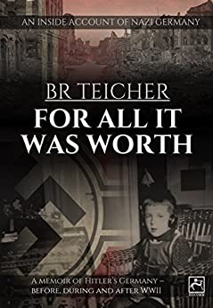 For All It Was Worth: A Memoir of Hitler's Germany - Before, During and After WWII (English version) (German WWII Memoirs Book 2) by [Teicher, Bernhard R.]