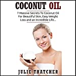 Coconut Oil: 7 Massive Secrets to Coconut Oil for Beautiful Skin, Easy Weight Loss and an Incredible Life... | Julia Thatcher