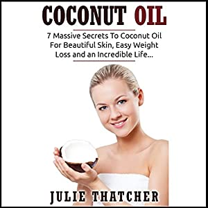 Coconut Oil: 7 Massive Secrets to Coconut Oil for Beautiful Skin, Easy Weight Loss and an Incredible Life... Audiobook