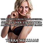The Fertile Virgin Stepdaughter Seduces Her Stepfather: Making a Baby for Our New Family   Terra Williams
