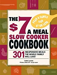 The $7 a Meal Slow Cooker Cookbook: 301 Delicious, Nutritious Recipes the Whole Family Will Love!