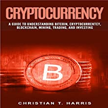 Cryptocurrency: A Guide to Understanding Bitcoin, Cryptocurrentcy, Blockchain, Mining, Trading, and Investing Audiobook by Christian T. Harris Narrated by Ralph L. Rati
