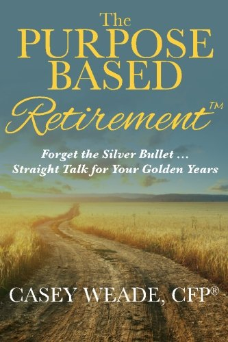 The Purpose Based Retirement: Forget the Silver Bullet... Straight Talk for Your Golden Years