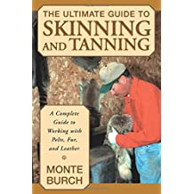 Ultimate Guide to Skinning and Tanning: A Complete Guide To Working With Pelts, Fur, And Leather