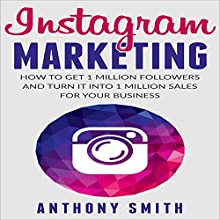 Instagram Marketing: How to Get 1 Million Followers and Turn It into 1 Million Sales for Your Business Audiobook by Anthony Smith Narrated by K. W. Keene