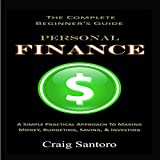 Personal Finance: The Complete Beginner's Guide: A Simple Practical Approach to Making Money, Budgeting, Saving & Investing