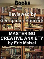 Review of MASTERING CREATIVE ANXIETY by Eric Maisel (Books Reviewed by Georganna Hancock Book 9)