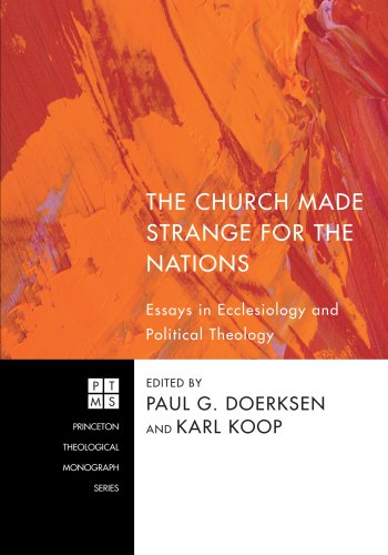 The Church Made Strange for the Nations: Essays in Ecclesiology and Political Theology (Princeton Theological Monograph)