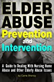 Elder Abuse Prevention and Intervention: A Guide to Dealing With Nursing Home Abuse and Other Elderly Abuse Issues