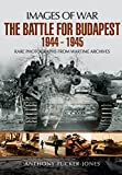 the battle for budapest 1944 1945 rare photographs from wartime archives images of war