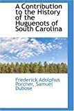 A Contribution to the History of the Huguenots of South Carolin, Frederick Adolphus Porcher, 0559481934