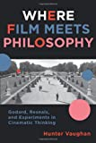 Where Film Meets Philosophy : Godard, Resnais, and Experiments in Cinematic Thinking, Vaughan, Hunter, 0231161328