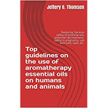 Top guidelines on the use of aromatherapy essential oils on humans and animals: General safety of essential oils, potential skin reactions, safety in pregnancy, use with pets, eyes, etc.