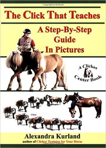 The Click That Teaches - a Step by Step Guide in Pictures - Alexandra Kurland
