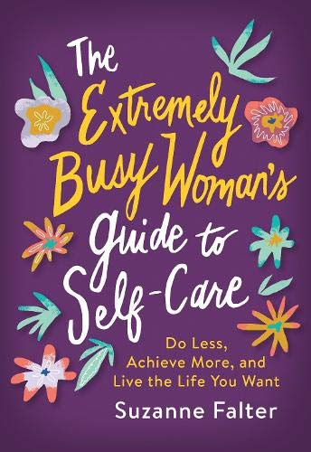 The Extremely Busy Woman's Guide to Self-Care: Do Less, Achieve More, and Live the Life You Want (A Self Care Journal…